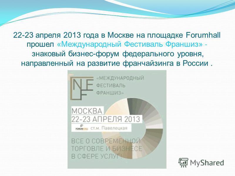 22-23 апреля 2013 года в Москве на площадке Forumhall прошел «Международный Фестиваль Франшиз» - знаковый бизнес-форум федерального уровня, направленный на развитие франчайзинга в России.