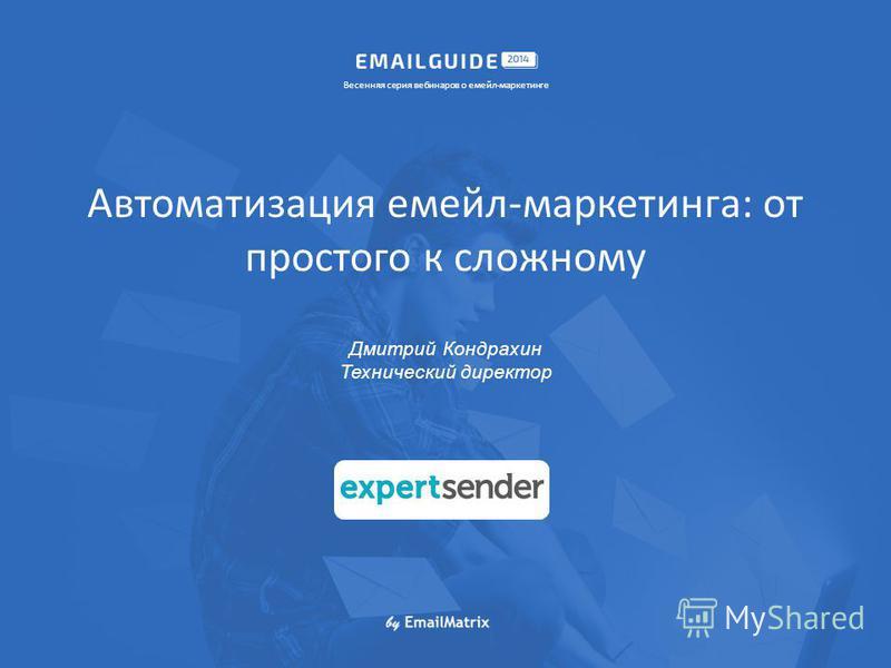 Автоматизация мейл-маркетинга: от простого к сложному Дмитрий Кондрахин Технический директор Весенняя серия вебинаров о мейл-маркетинге Лого компании