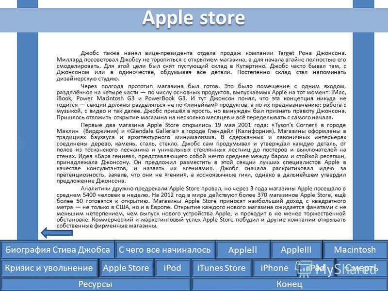 Биография Стива ДжобсаС чего все начиналосьMacintosh Apple Store iPodiTunes StoreiPhoneiPad Смерть Apple II Кризис и увольнение AppleIII Джобс также нанял вице-президента отдела продаж компании Target Рона Джонсона. Миллард посоветовал Джобсу не торо