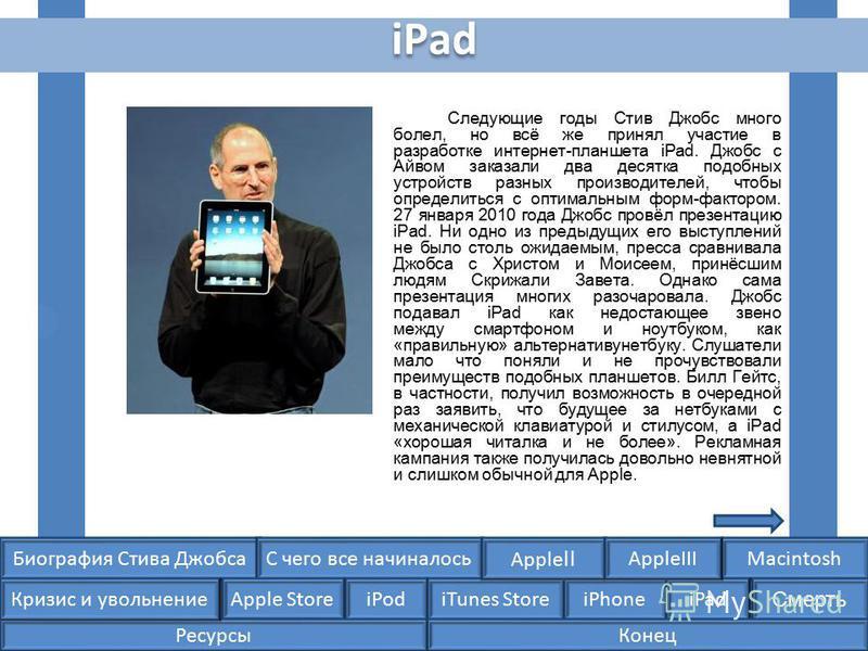 Биография Стива ДжобсаС чего все начиналосьMacintosh Apple Store iPodiTunes StoreiPhoneiPad Смерть Apple II Кризис и увольнение AppleIII iPad Следующие годы Стив Джобс много болел, но всё же принял участие в разработке интернет-планшета iPad. Джобс с