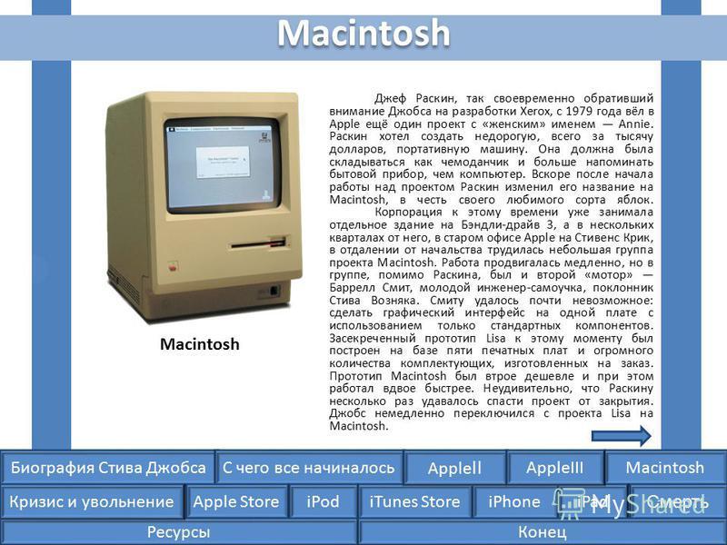 Биография Стива ДжобсаС чего все начиналосьMacintosh Apple Store iPodiTunes StoreiPhoneiPad Смерть Apple II Кризис и увольнение AppleIII Macintosh Джеф Раскин, так своевременно обративший внимание Джобса на разработки Xerox, с 1979 года вёл в Apple е
