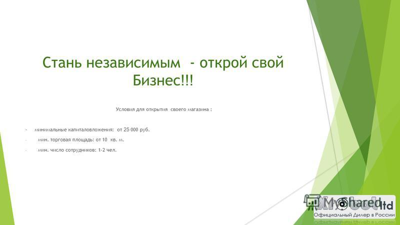 Стань независимым - открой свой Бизнес !!! Условия для открытия своего магазина : - минимальные капиталовложения: от 25 000 руб. - мин. торговая площадь: от 10 кв. м. - мин. число сотрудников: 1-2 чел.