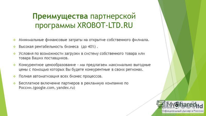 Преимущества партнерской программы XROBOT-LTD.RU Минимальные финансовые затраты на открытие собственного филиала. Высокая рентабельность бизнеса (до 40%). Условия по возможности загрузки в систему собственного товара или товара Ваших поставщиков. Кон