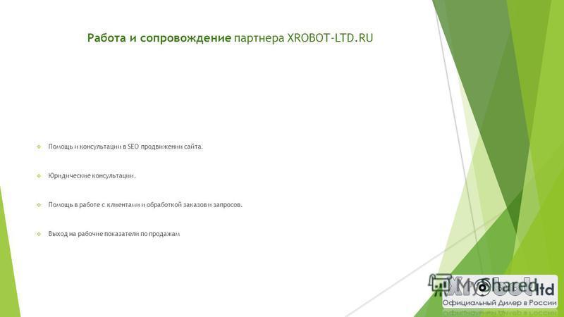 Работа и сопровождение партнера XROBOT-LTD.RU Помощь и консультации в SEO продвижении сайта. Юридические консультации. Помощь в работе с клиентами и обработкой заказов и запросов. Выход на рабочие показатели по продажам