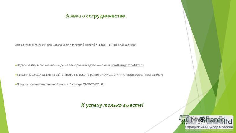 Заявка о сотрудничестве. Для открытия фирменного магазина под торговой маркой XROBOT-LTD.RU необходимо: Подать заявку в письменном виде на электронный адрес компании franshiza@xrobot-ltd.ru Заполнить форму заявки на сайте XROBOT-LTD.RU (в разделе «О