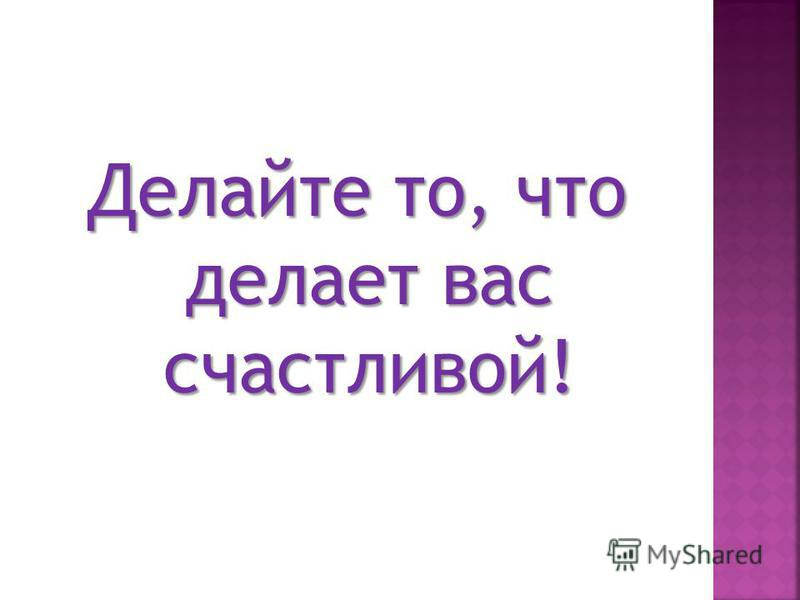 Делайте то, что делает вас счастливой!