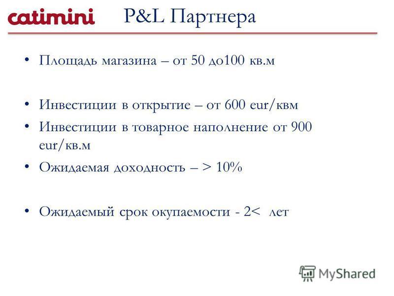 Площадь магазина – от 50 до 100 кв.м Инвестиции в открытие – от 600 eur/квм Инвестиции в товарное наполнение от 900 eur/кв.м Ожидаемая доходность – > 10% Ожидаемый срок окупаемости - 2< лет P&L Партнера
