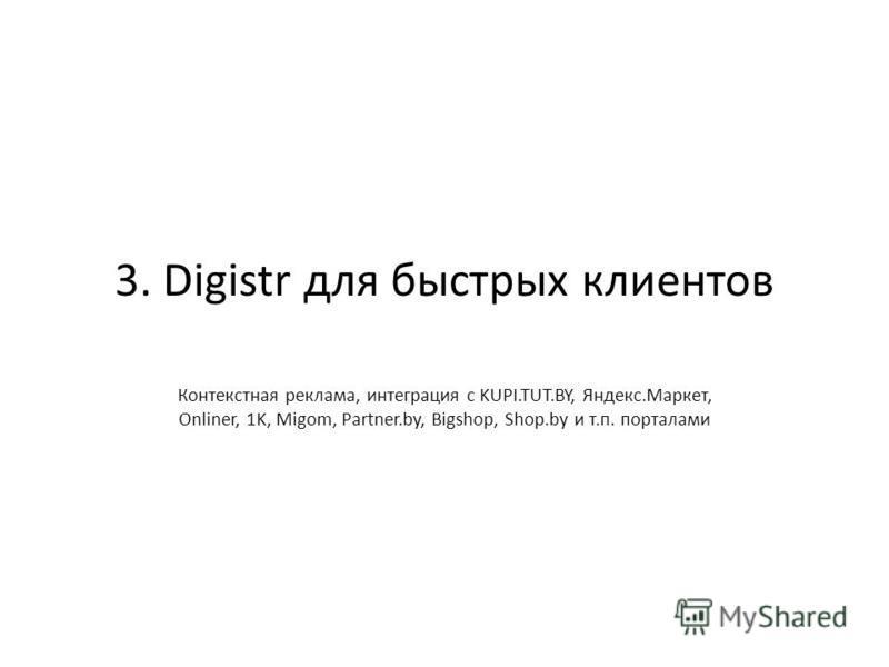 3. Digistr для быстрых клиентов Контекстная реклама, интеграция с KUPI.TUT.BY, Яндекс.Маркет, Onliner, 1K, Migom, Partner.by, Bigshop, Shop.by и т.п. порталами