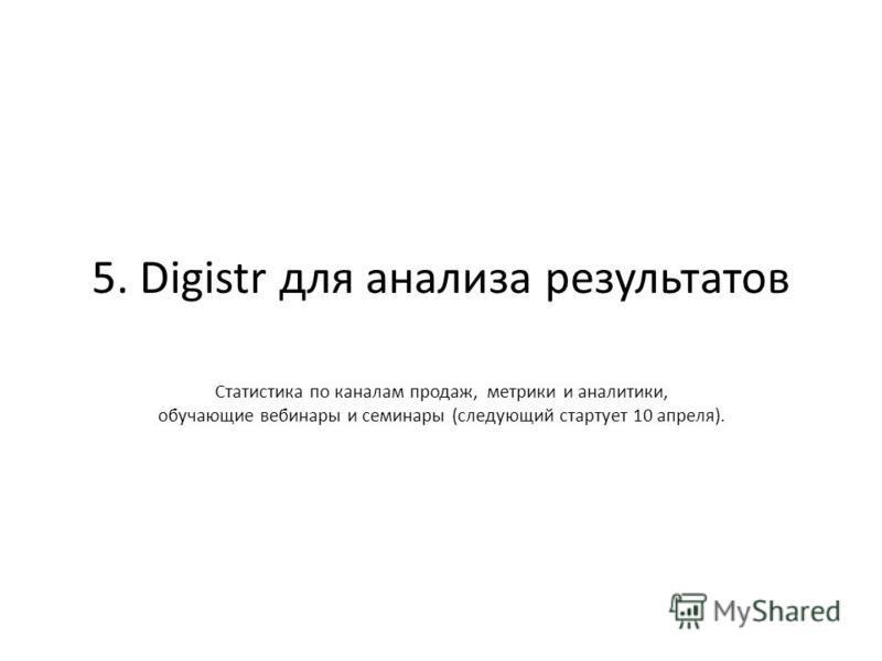5. Digistr для анализа результатов Статистика по каналам продаж, метрики и аналитики, обучающие вебинары и семинары (следующий стартует 10 апреля).