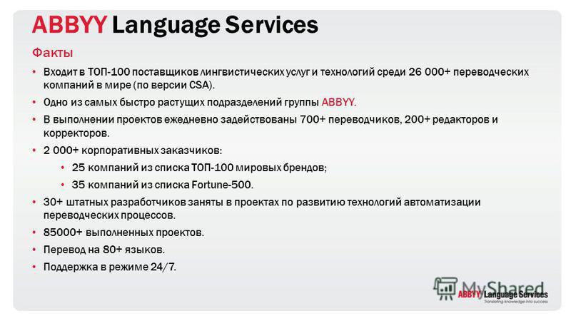 ABBYY Language Services Факты Входит в ТОП-100 поставщиков лингвистических услуг и технологий среди 26 000+ переводческих компаний в мире (по версии CSA). Одно из самых быстро растущих подразделений группы ABBYY. В выполнении проектов ежедневно задей