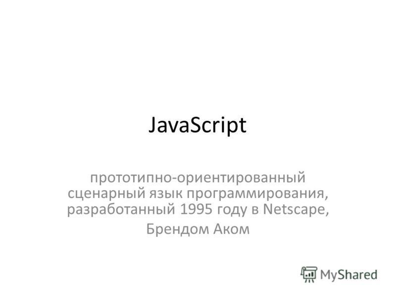 JavaScript прототип но-ориентированный сценарный язык программирования, разработанный 1995 году в Netscape, Брендом Аком