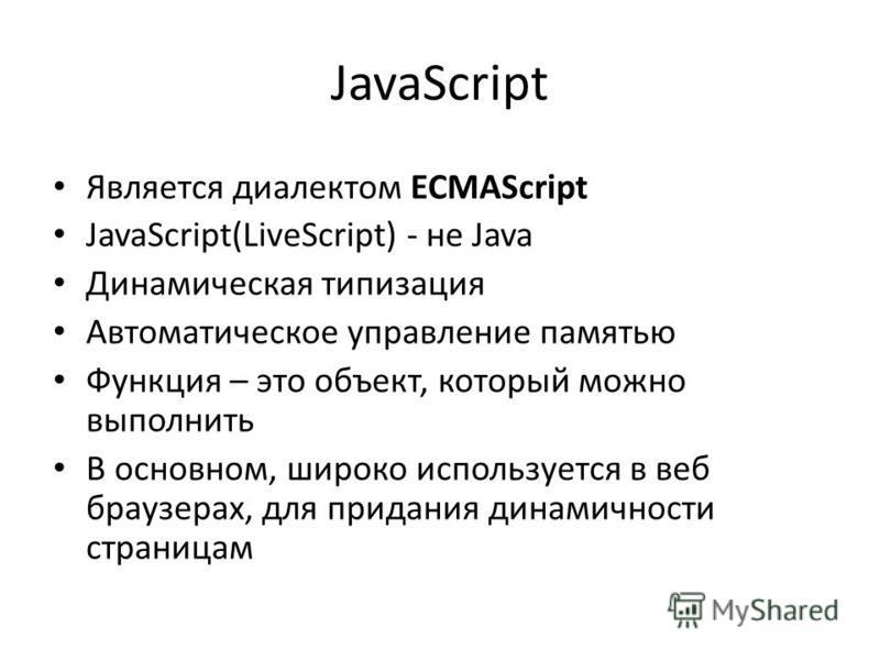 JavaScript Является диалектом ECMAScript JavaScript(LiveScript) - не Java Динамическая типизация Автоматическое управление памятью Функция – это объект, который можно выполнить В основном, широко используется в веб браузерах, для придания динамичност