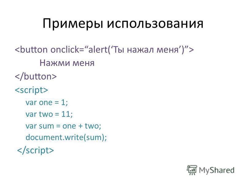 Примеры использования Нажми меня var one = 1; var two = 11; var sum = one + two; document.write(sum);