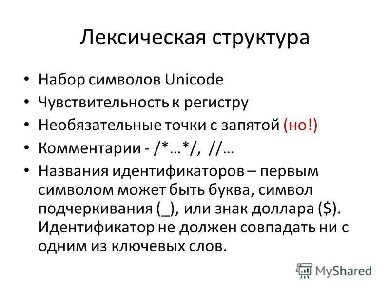 Лексическая структура Набор символов Unicode Чувствительность к регистру Необязательные точки с запятой (но!) Комментарии - /*…*/, //… Названия идентификаторов – первым символом может быть буква, символ подчеркивания (_), или знак доллара ($). Иденти