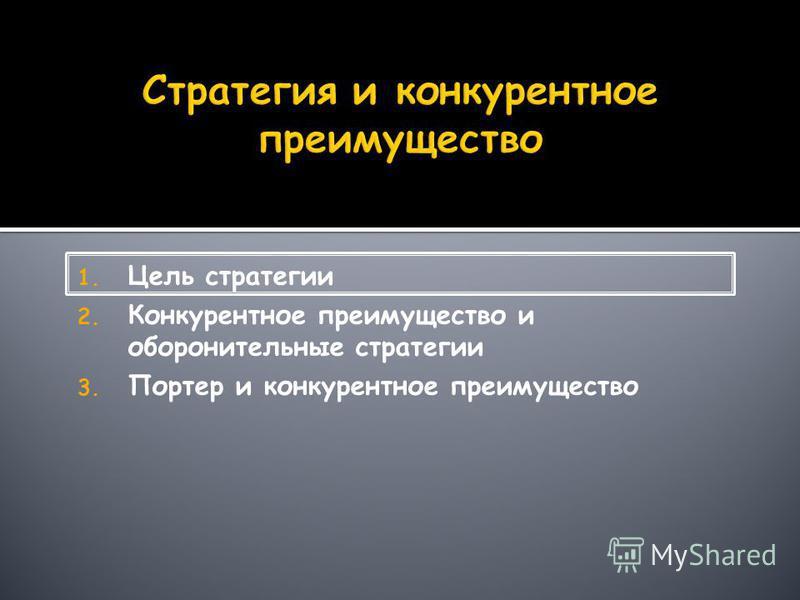 1. Цель стратегии 2. Конкурентное преимущество и оборонительные стратегии 3. Портер и конкурентное преимущество