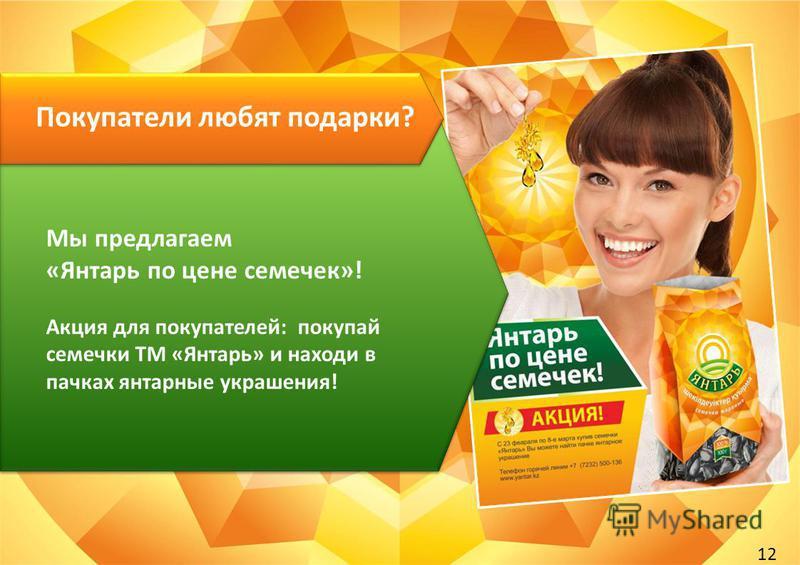 12 Мы предлагаем «Янтарь по цене семечек»! Акция для покупателей: покупай семечки ТМ «Янтарь» и находи в пачках янтарные украшения! Покупатели любят подарки?