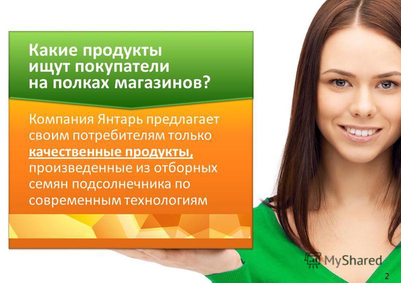 2 Компания Янтарь предлагает своим потребителям только качественные продукты, произведенные из отборных семян подсолнечника по современным технологиям Какие продукты ищут покупатели на полках магазинов?