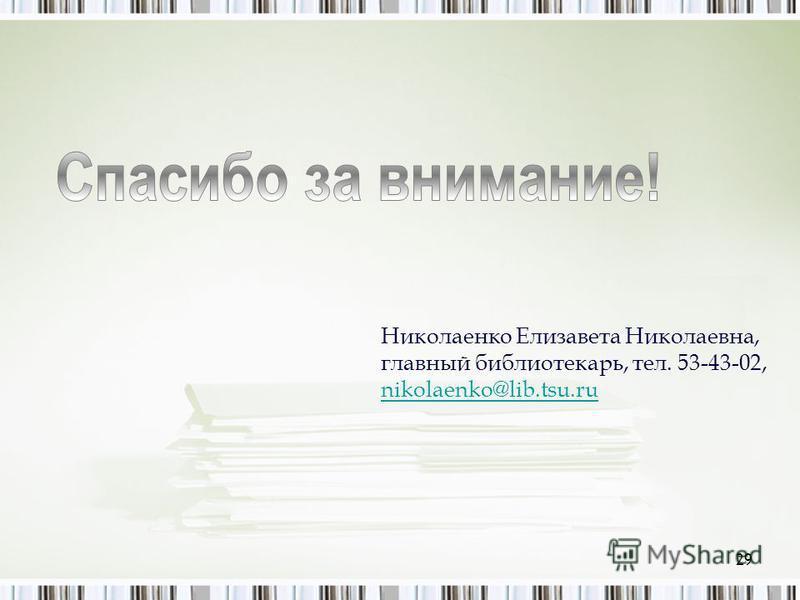 Николаенко Елизавета Николаевна, главный библиотекарь, тел. 53-43-02, nikolaenko@lib.tsu.ru nikolaenko@lib.tsu.ru 29