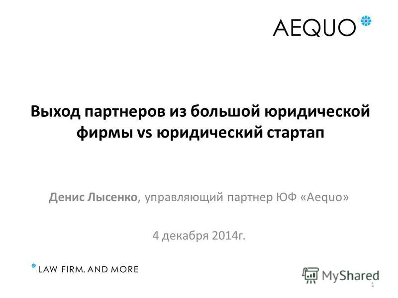 Выход партнеров из большой юридической фирмы vs юридический стартап Денис Лысенко, управляющий партнер ЮФ «Aequo» 4 декабря 2014 г. 1
