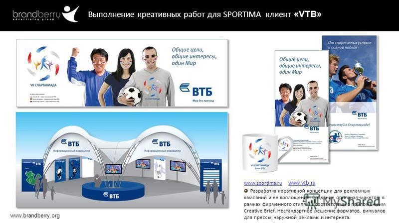 www.brandberry.org Выполнение креативных работ для SPORTIMA клиент «VTB» www.sportima.ruwww.sportima.ru www.vtb.ru www.vtb.ru Разработка креативной концепции для рекламных кампаний и ее воплощение. Создание оригинал-макетов в рамках фирменного стиля