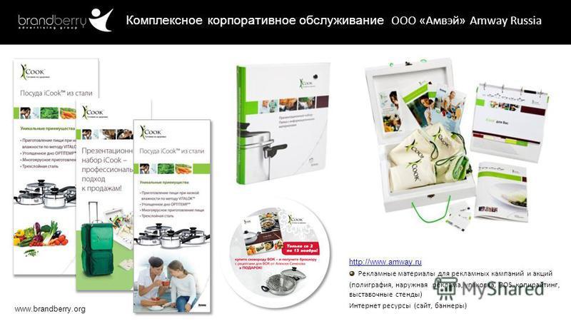 www.brandberry.org http://www.amway.ru Рекламные материалы для рекламных кампаний и акций (полиграфия, наружная реклама, упаковка, POS, копирайтинг, выставочные стенды) Интернет ресурсы (сайт, баннеры) Комплексное корпоративное обслуживание ООО «Амвэ