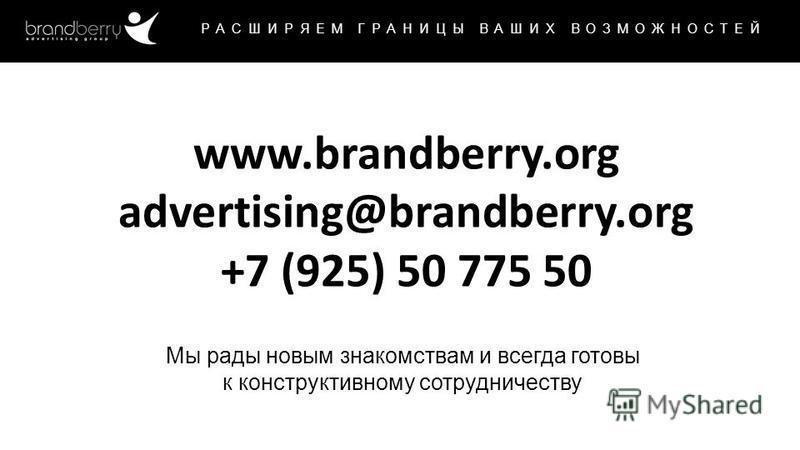 www.brandberry.org РАСШИРЯЕМ ГРАНИЦЫ ВАШИХ ВОЗМОЖНОСТЕЙ Мы рады новым знакомствам и всегда готовы к конструктивному сотрудничеству www.brandberry.org advertising@brandberry.org +7 (925) 50 775 50