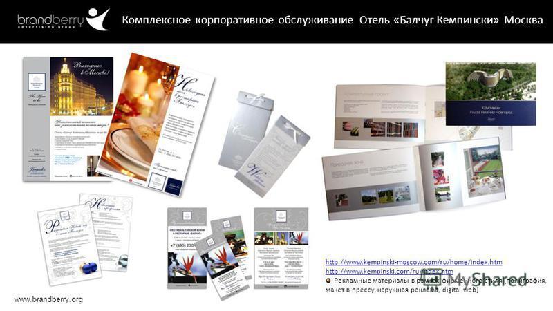 www.brandberry.org Комплексное корпоративное обслуживание Отель «Балчуг Кемпински» Москва http://www.kempinski-moscow.com/ru/home/index.htm http://www.kempinski.com/ru/index.htm Рекламные материалы в рамках фирменного стиля (полиграфия, макет в пресс
