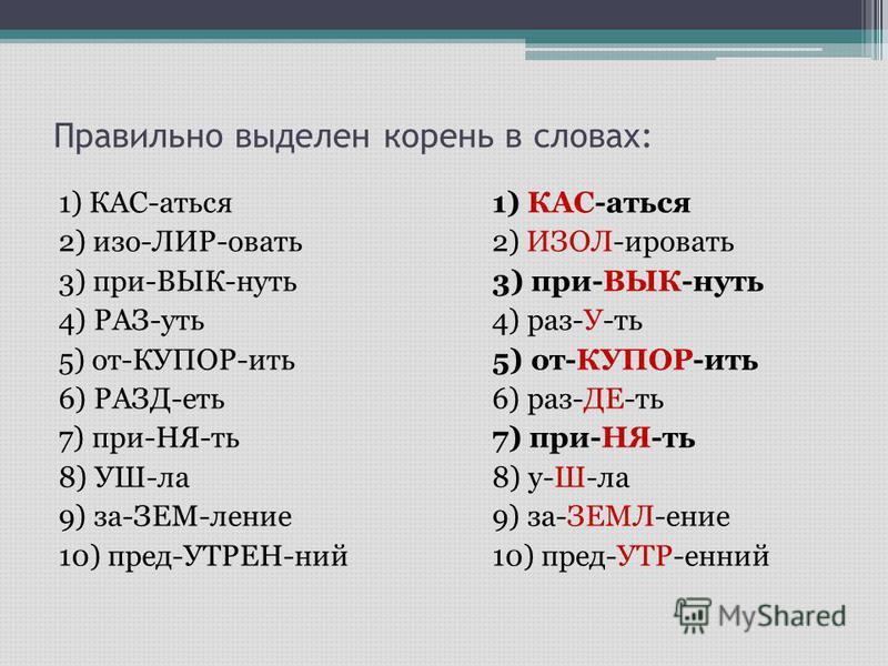 Правильно выделен корень в словах: 1) КАС-аться 2) изо-ЛИР-овать 3) при-ВЫК-нуть 4) РАЗ-уть 5) от-КУПОР-ить 6) РАЗД-еть 7) при-НЯ-ть 8) УШ-ла 9) за-ЗЕМ-ление 10) пред-УТРЕН-ний 1) КАС-аться 2) ИЗОЛ-ировать 3) при-ВЫК-нуть 4) раз-У-ть 5) от-КУПОР-ить