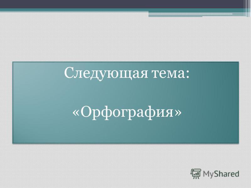 Следующая тема: «Орфография» Следующая тема: «Орфография»