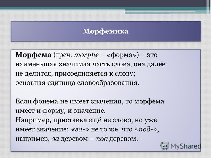 Морфемика Морфема (греч. morphe – «форма») – это наименьшая значимая часть слова, она далее не делится, присоединяется к слову; основная единица словообразования. Если фонема не имеет значения, то морфема имеет и форму, и значение. Например, приставк
