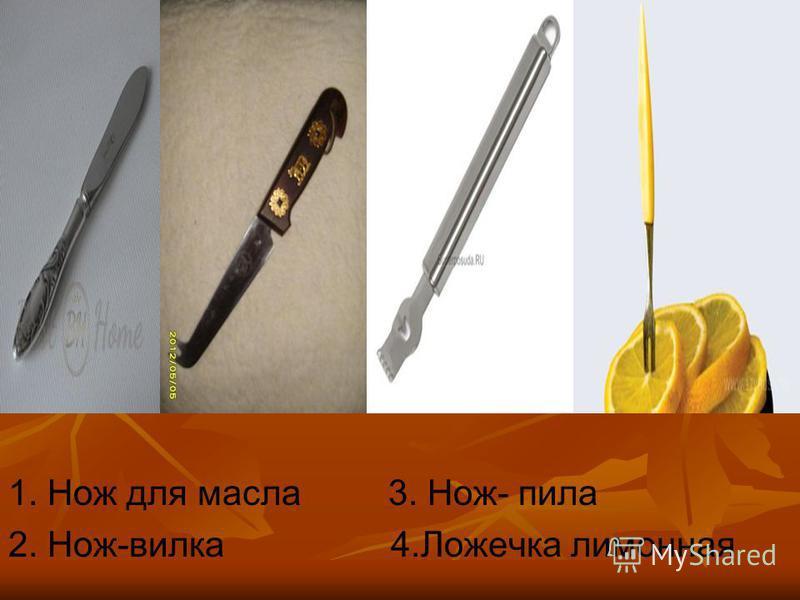 1. Нож для масла 3. Нож- пила 2. Нож-вилка 4. Ложечка лимонная