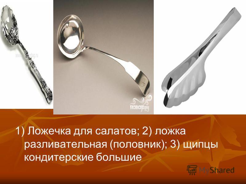 1) Ложечка для салатов; 2) ложка разливательная (половник); 3) щипцы кондитерские польшие