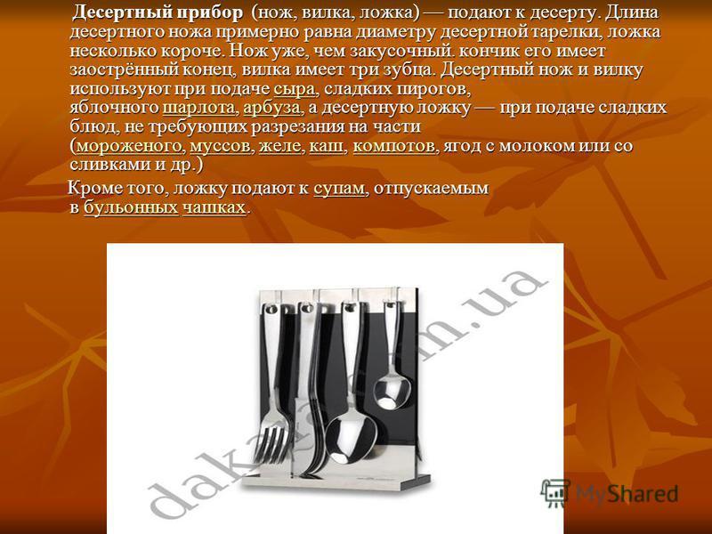 Десертный припоррр (нож, вилка, ложка) подают к десерту. Длина десертного ножа примерно равна диаметру десертной тарелки, ложка несколько короче. Нож уже, чем закусочный. кончик его имеет заострённый конец, вилка имеет три зубца. Десертный нож и вилк