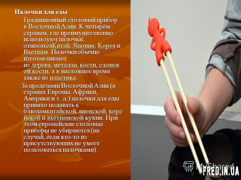 Палочки для еды Традиционный столовый припоррр в Восточной Азии. К четырём странам, где преимущественно используют палочки, относятся Китай, Япония, Корея и Вьетнам. Палочки обычно изготавливают из дерева, металла, кости, слонов ой кости, а в настоящ
