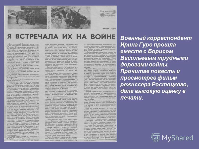 Военный корреспондент Ирина Гуро прошла вместе с Борисом Васильевым трудными дорогами войны. Прочитав повесть и просмотрев фильм режиссера Ростоцкого, дала высокую оценку в печати.