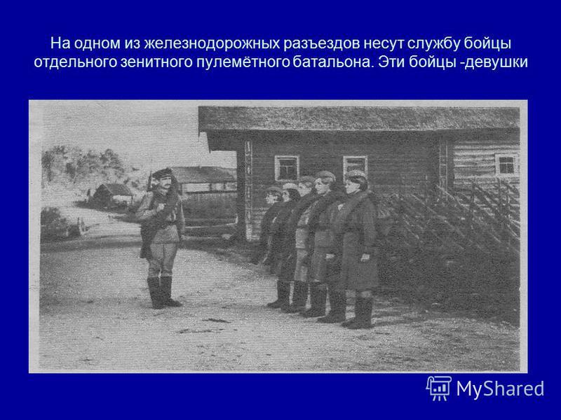 На одном из железнодорожных разъездов несут службу бойцы отдельного зенитного пулемётного батальона. Эти бойцы -девушки