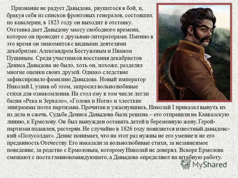 Признание не радует Давыдова, рвущегося в бой, и, бракуя себя из списков фронтовых генералов, состоящих по кавалерии, в 1823 году он выходит в отставку. Отставка дает Давыдову массу свободного времени, которое он проводит с друзьями-литераторами. Име