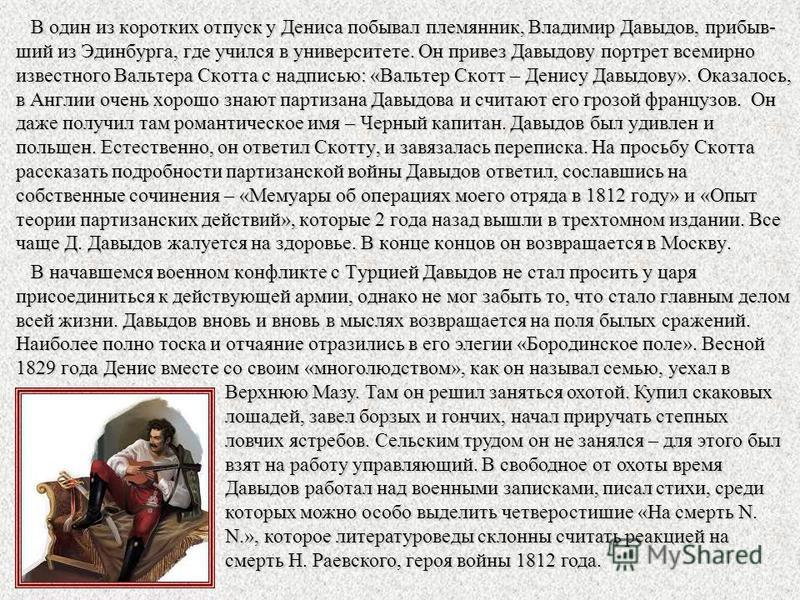 В один из коротких отпуск у Дениса побывал племянник, Владимир Давыдов, прибыв- ший из Эдинбурга, где учился в университете. Он привез Давыдову портрет всемирно известного Вальтера Скотта с надписью: «Вальтер Скотт – Денису Давыдову». Оказалось, в Ан