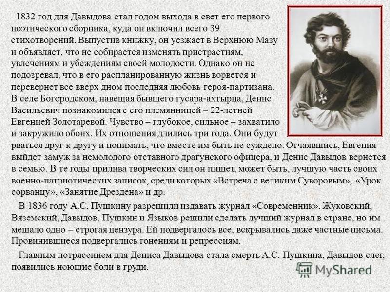 1832 год для Давыдова стал годом выхода в свет его первого поэтического сборника, куда он включил всего 39 стихотворений. Выпустив книжку, он уезжает в Верхнюю Мазу и объявляет, что не собирается изменять пристрастиям, увлечениям и убеждениям своей м