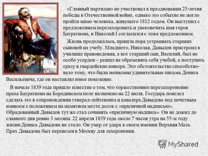 «Главный партизан» не участвовал в праздновании 25-летия победы в Отечественной войне, однако это событие не могло пройти мимо человека, живущего 1812 годом. Он выступил с предложением перезахоронить и увековечить имя героя Багратиона, и Николай I со