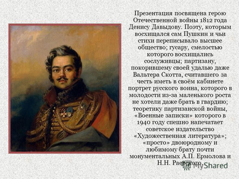 Презентация посвящена герою Отечественной войны 1812 года Денису Давыдову. Поэту, которым восхищался сам Пушкин и чьи стихи переписывало высшее общество; гусару, смелостью которого восхищались сослуживцы; партизану, покорившему своей удалью даже Валь