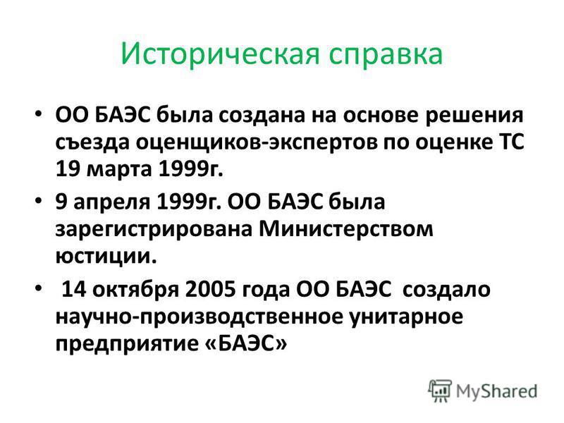 Историческая справка ОО БАЭС была создана на основе решения съезда оценщиков-экспертов по оценке ТС 19 марта 1999 г. 9 апреля 1999 г. ОО БАЭС была зарегистрирована Министерством юстиции. 14 октября 2005 года ОО БАЭС создало научно-производственное ун