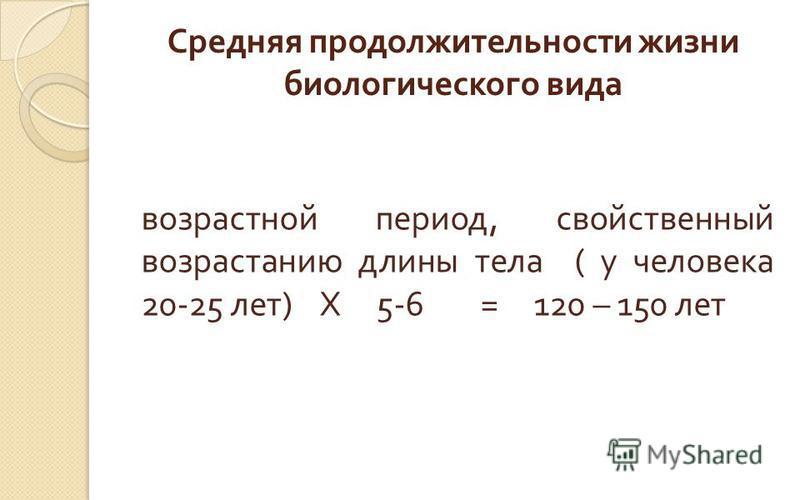 Средняя продолжительности жизни биологического вида возрастной период, свойственный возрастанию длины тела ( у человека 20-25 лет ) Х 5-6 = 120 – 150 лет