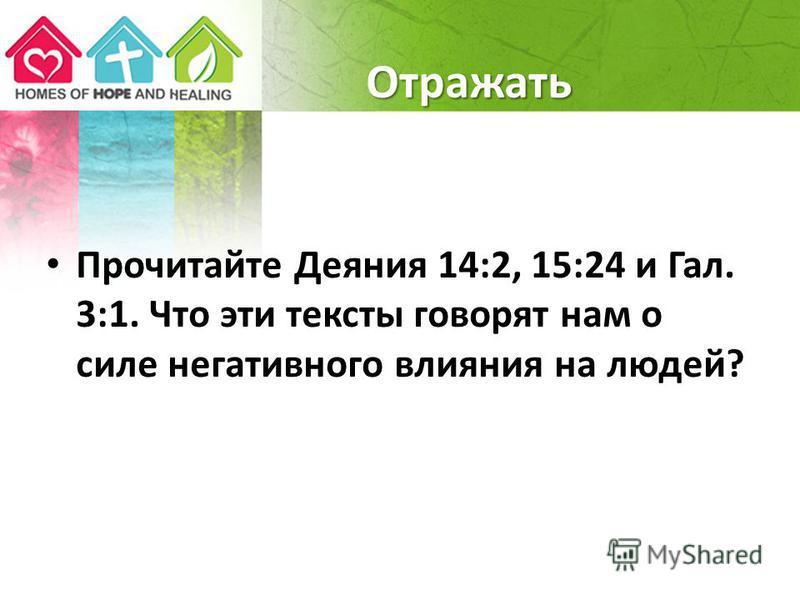 Отражать Прочитайте Деяния 14:2, 15:24 и Гал. 3:1. Что эти тексты говорят нам о силе негативного влияния на людей?