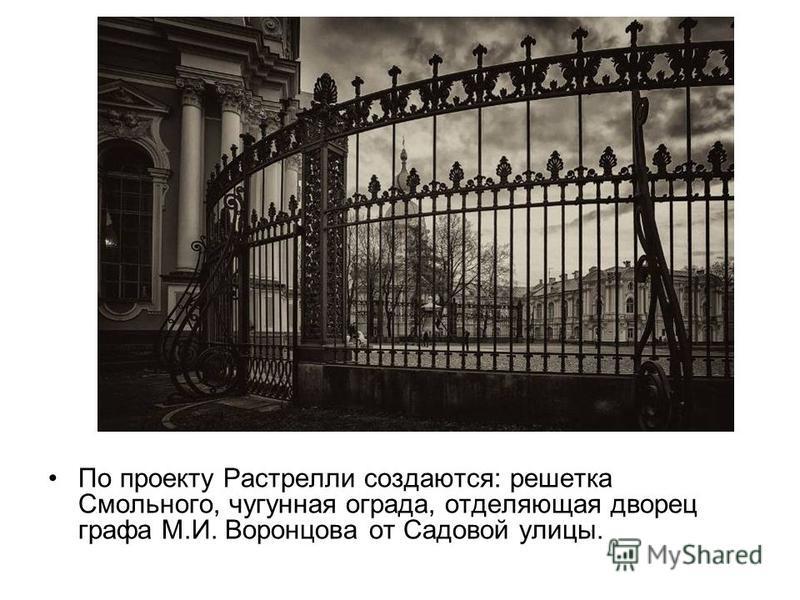 По проекту Растрелли создаются: решетка Смольного, чугунная ограда, отделяющая дворец графа М.И. Воронцова от Садовой улицы.