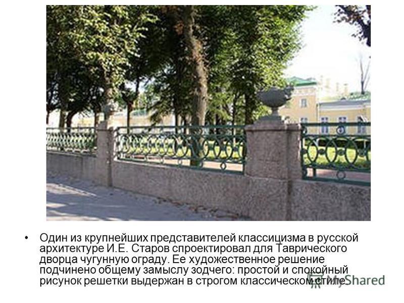 Один из крупнейших представителей классицизма в русской архитектуре И.Е. Старов спроектировал для Таврического дворца чугунную ограду. Ее художественное решение подчинено общему замыслу зодчего: простой и спокойный рисунок решетки выдержан в строгом