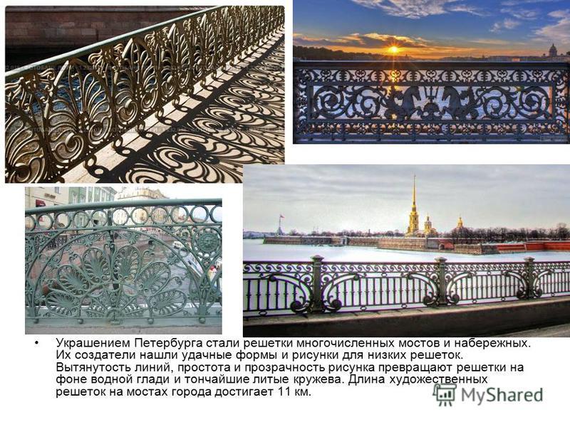 Украшением Петербурга стали решетки многочисленных мостов и набережных. Их создатели нашли удачные формы и рисунки для низких решеток. Вытянутость линий, простота и прозрачность рисунка превращают решетки на фоне водной глади и тончайшие литые кружев