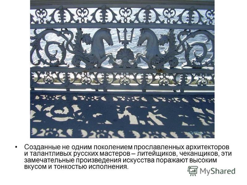 Созданные не одним поколением прославленных архитекторов и талантливых русских мастеров – литейщиков, чеканщиков, эти замечательные произведения искусства поражают высоким вкусом и тонкостью исполнения.