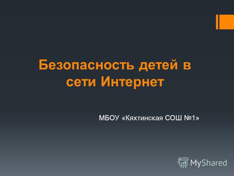 Безапасность детей в сети Интернет МБОУ «Кяхтинская СОШ 1»