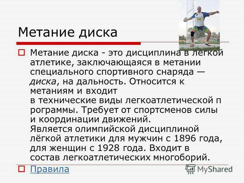 Метание диска Метание диска - это дисциплина в лёгкой атлетике, заключающаяся в метании специального спортивного снаряда диска, на дальность. Относится к метаниям и входит в технические виды легкоатлетической п рограммы. Требует от спортсменов силы и
